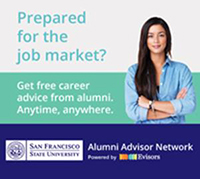 Prepared for the job market? Get free career advice from alumni. Anytime, anywhere. Alumni Advisor Network at sfsu.evisors.com